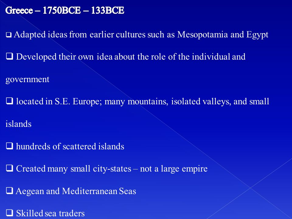 Greece – 1750BCE – 133BCE Adapted ideas from earlier cultures such as Mesopotamia and Egypt.