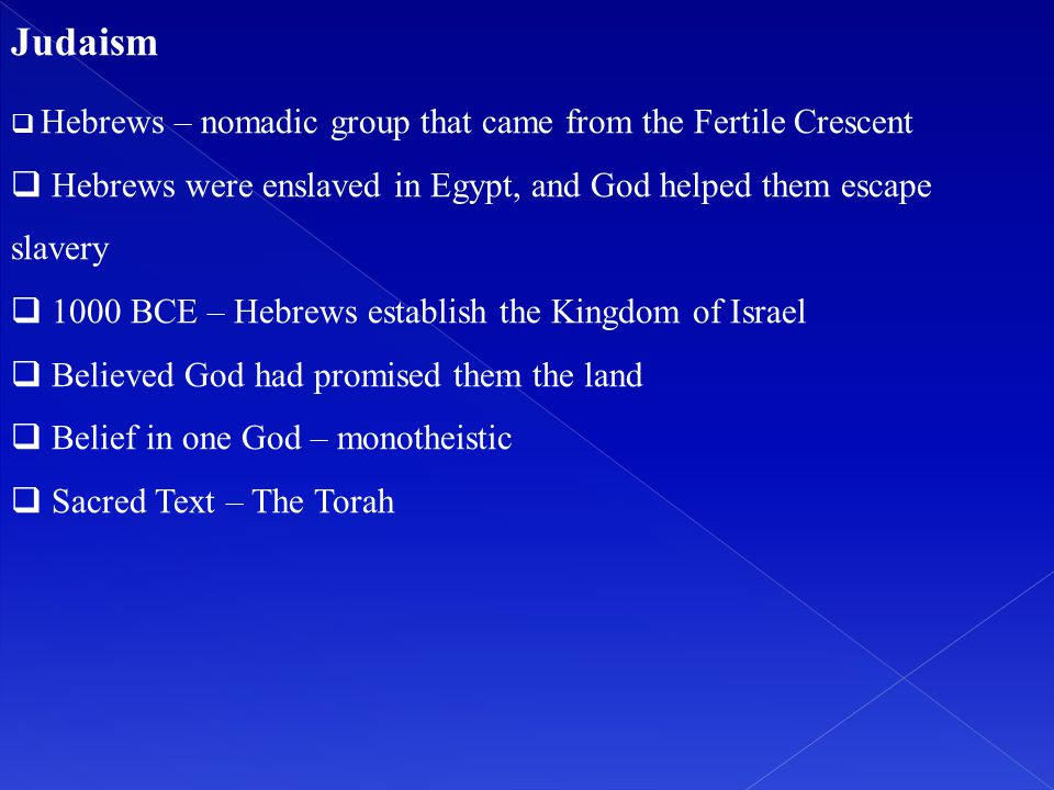 Judaism Hebrews – nomadic group that came from the Fertile Crescent. Hebrews were enslaved in Egypt, and God helped them escape slavery.