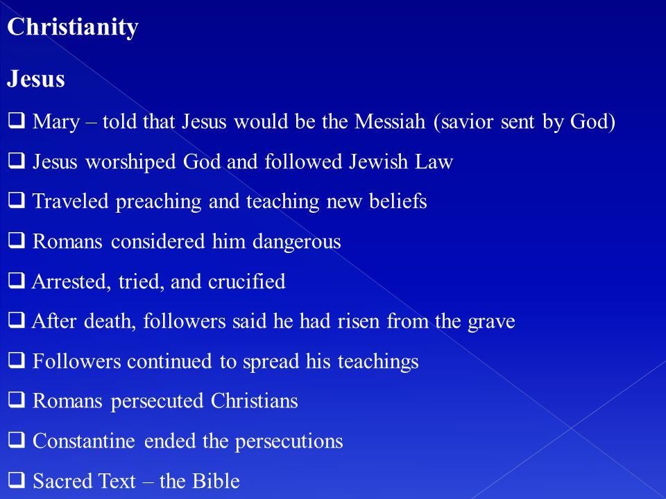 Christianity Jesus. Mary – told that Jesus would be the Messiah (savior sent by God) Jesus worshiped God and followed Jewish Law.