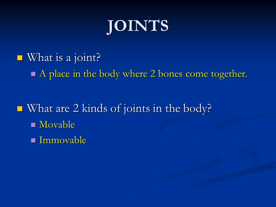JOINTS What is a joint What are 2 kinds of joints in the body