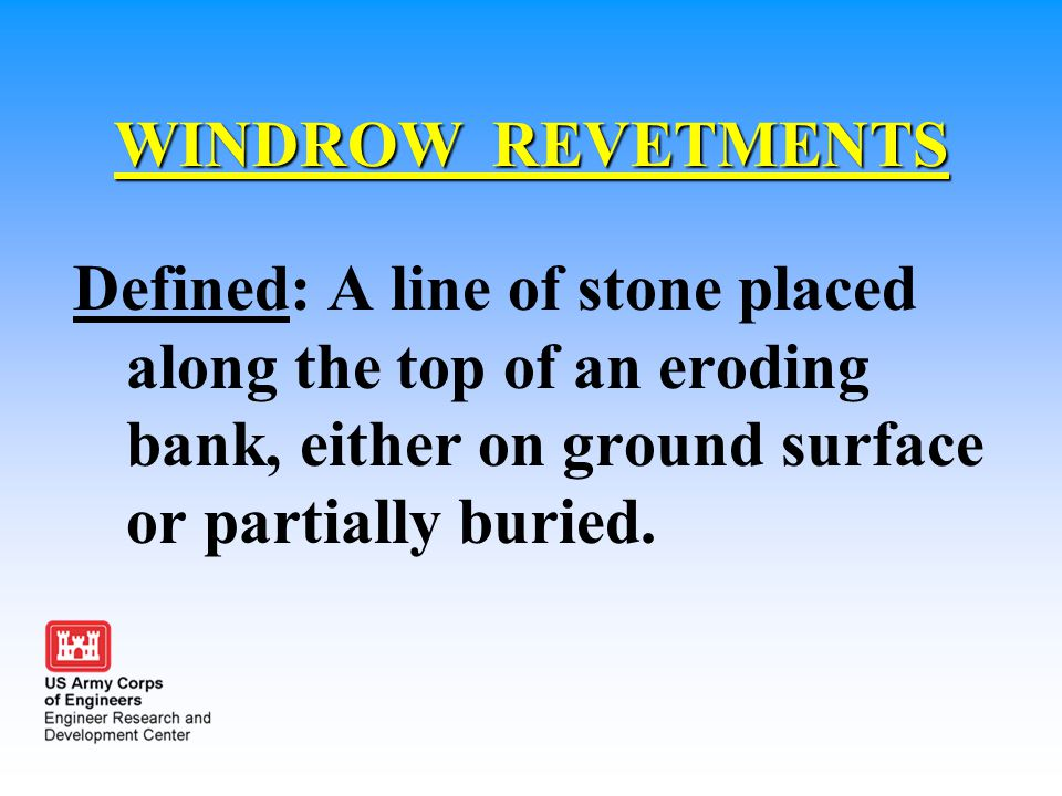 WINDROW REVETMENTS Defined: A line of stone placed along the top of an eroding bank, either on ground surface or partially buried.