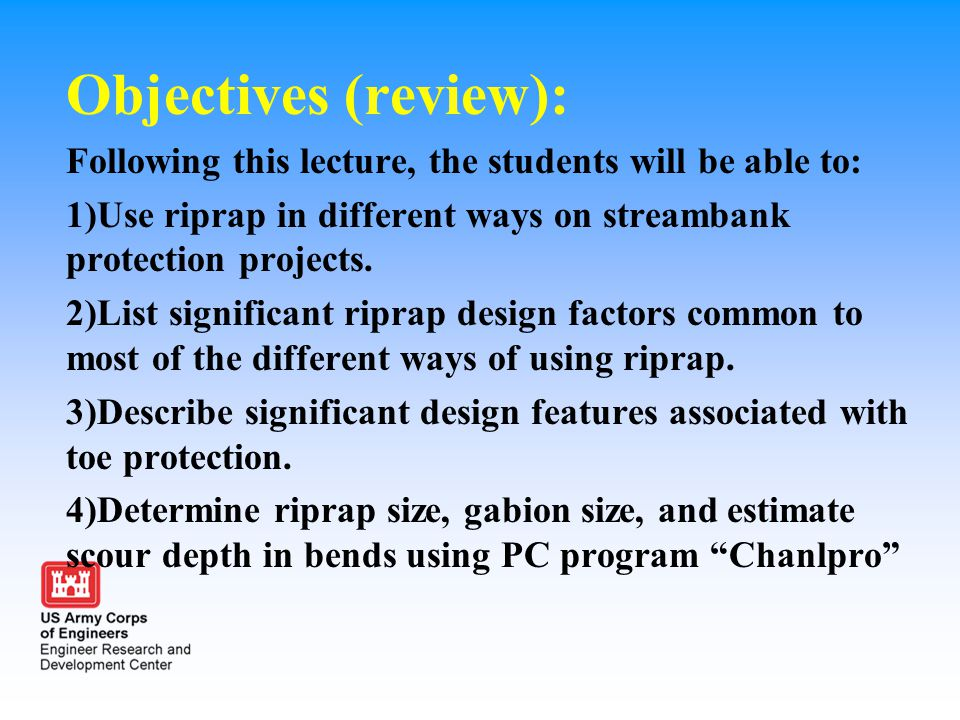 Objectives (review): Following this lecture, the students will be able to: 1)Use riprap in different ways on streambank protection projects.