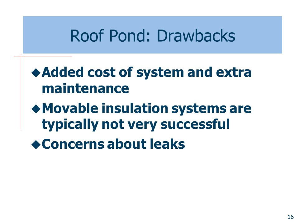 Roof Pond: Drawbacks Added cost of system and extra maintenance