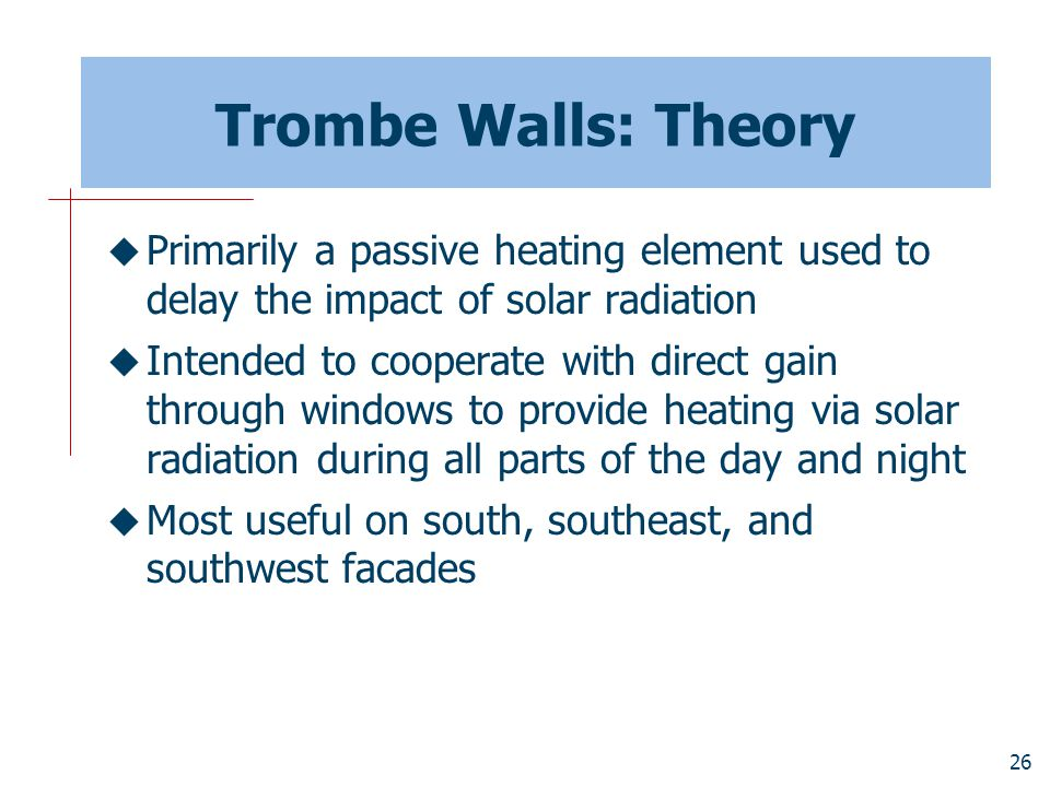 Trombe Walls: Theory Primarily a passive heating element used to delay the impact of solar radiation.