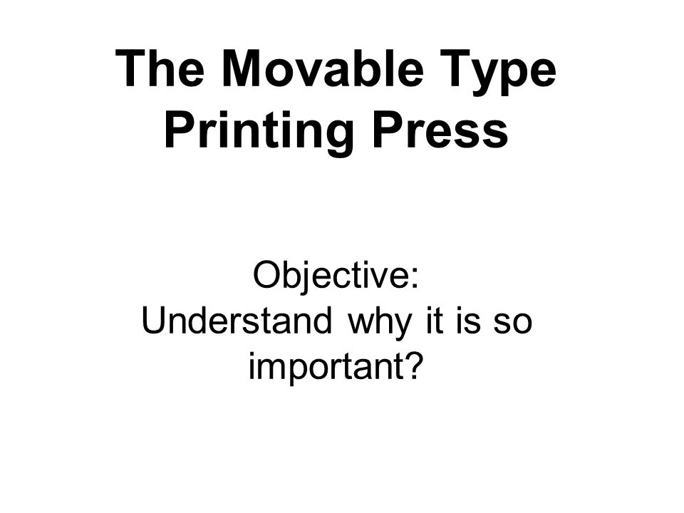 The Movable Type Printing Press Objective: Understand why it is so important