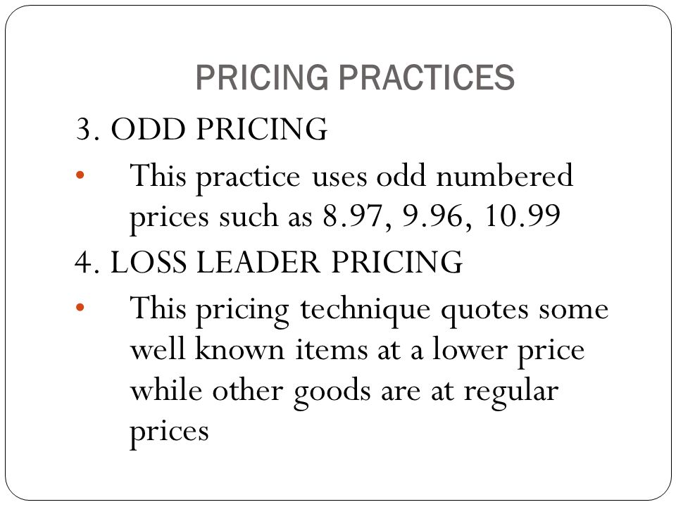 PRICING PRACTICES 3. ODD PRICING. This practice uses odd numbered prices such as 8.97, 9.96, 10.99.