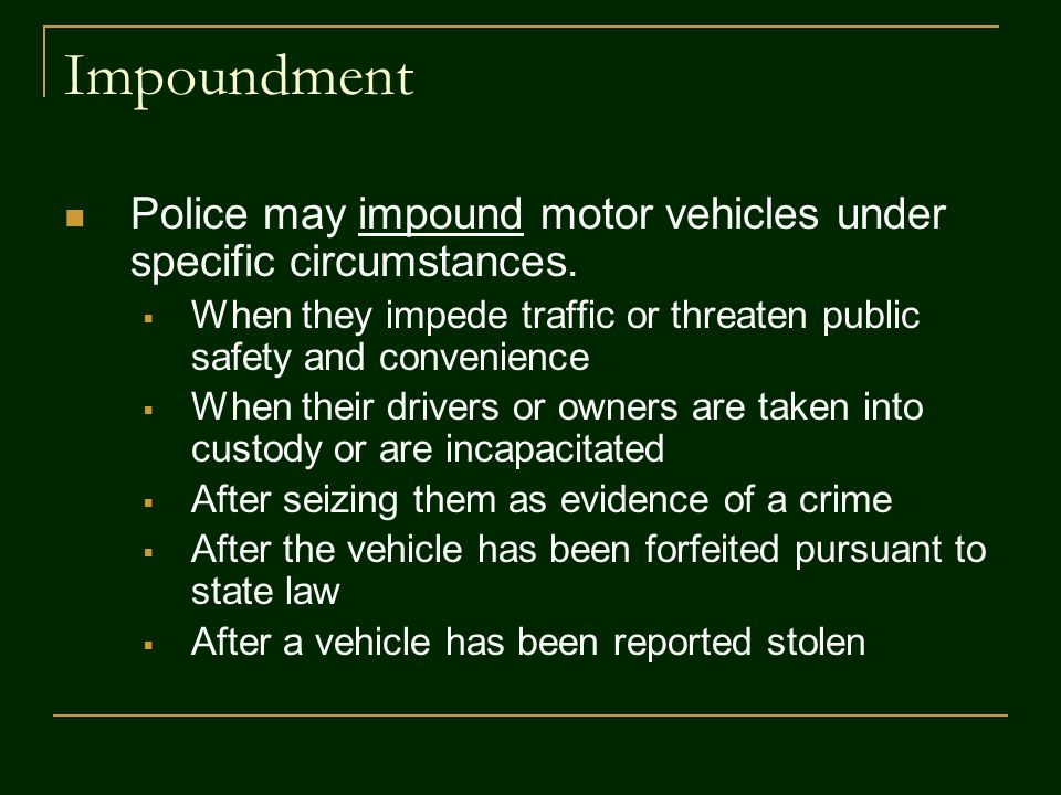 Impoundment Police may impound motor vehicles under specific circumstances. When they impede traffic or threaten public safety and convenience.