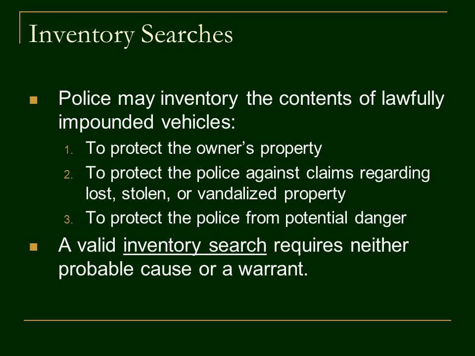 Inventory Searches Police may inventory the contents of lawfully impounded vehicles: To protect the owner's property.