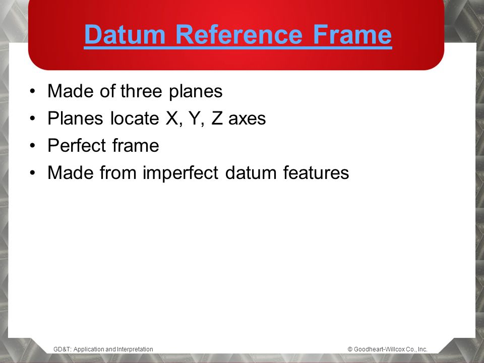 Datum Reference Frame Made of three planes Planes locate X, Y, Z axes