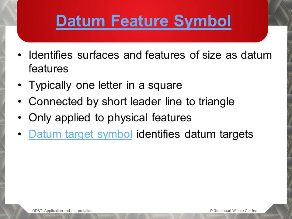 Datum Feature Symbol Identifies surfaces and features of size as datum features. Typically one letter in a square.