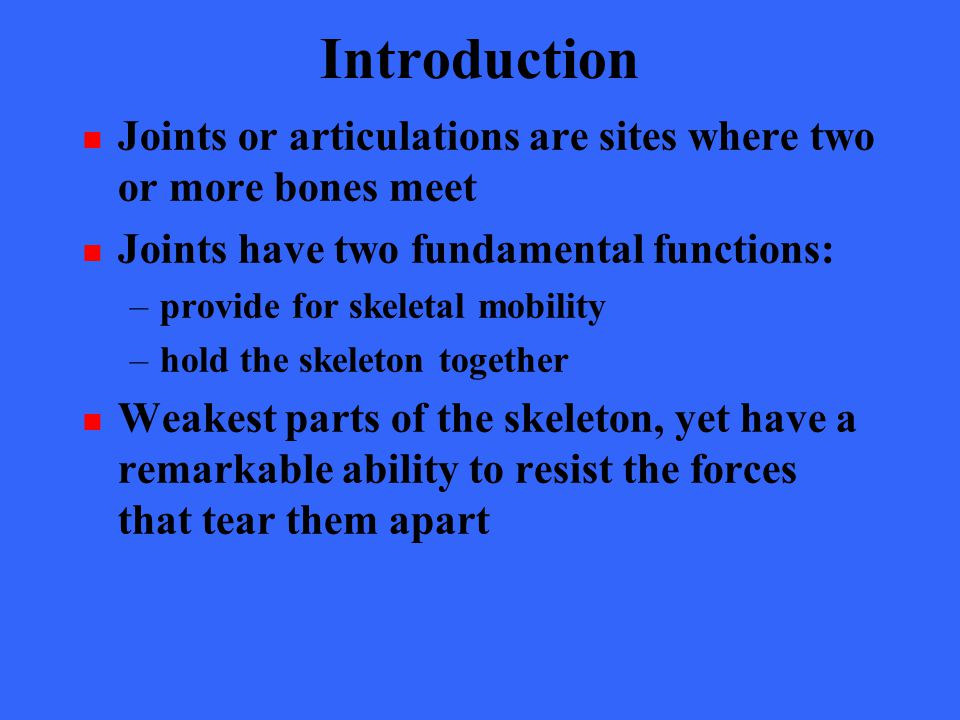 Introduction Joints or articulations are sites where two or more bones meet. Joints have two fundamental functions: