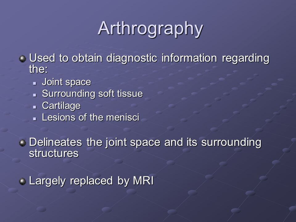 Arthrography Used to obtain diagnostic information regarding the: