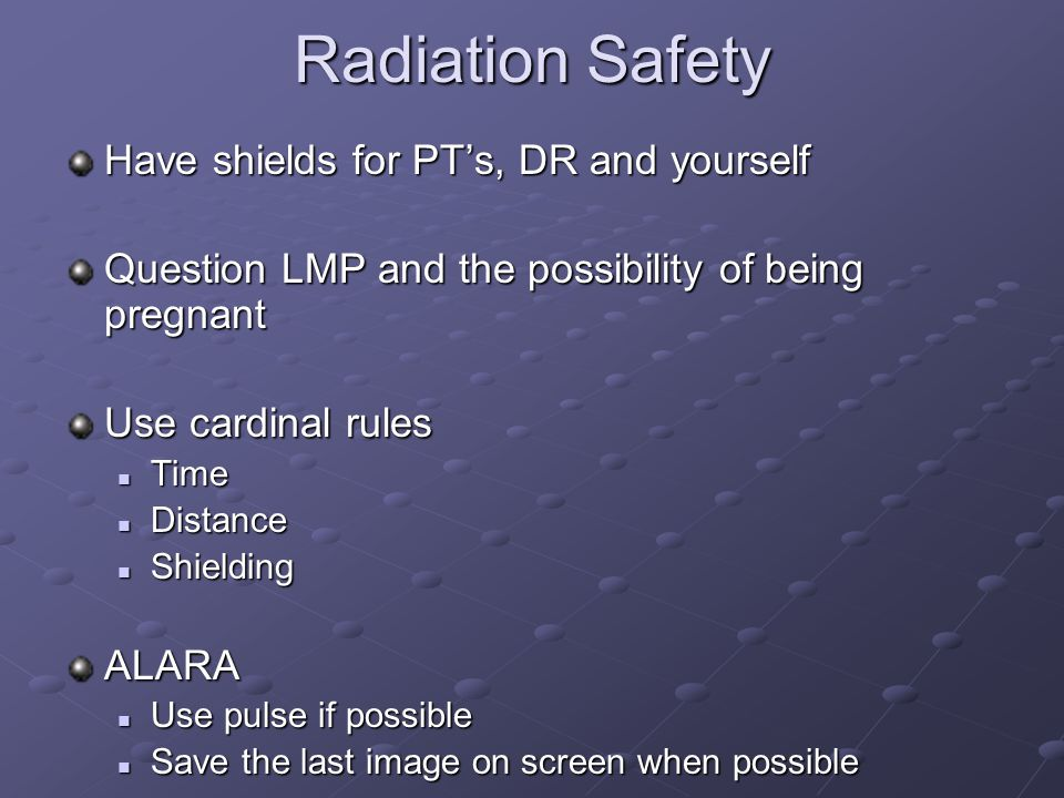 Radiation Safety Have shields for PT's, DR and yourself