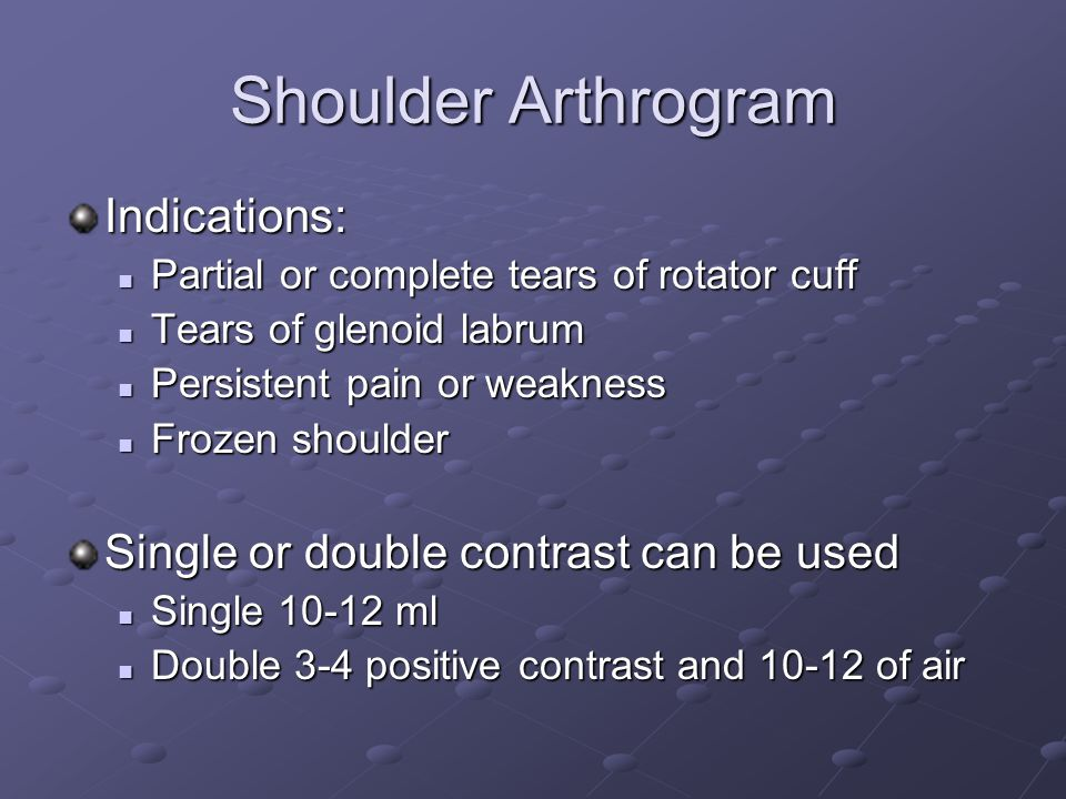 Shoulder Arthrogram Indications: Single or double contrast can be used