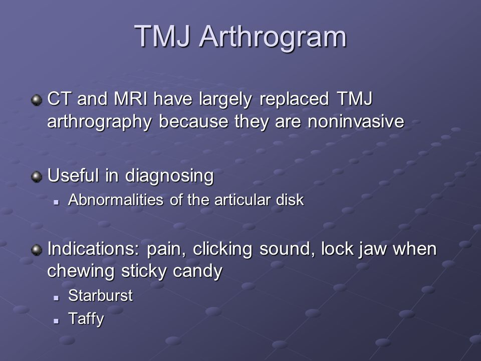 TMJ Arthrogram CT and MRI have largely replaced TMJ arthrography because they are noninvasive. Useful in diagnosing.