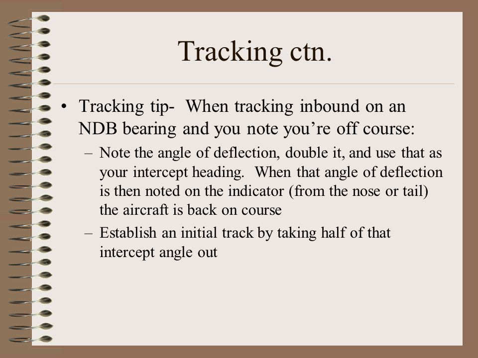 Tracking ctn. Tracking tip- When tracking inbound on an NDB bearing and you note you're off course: