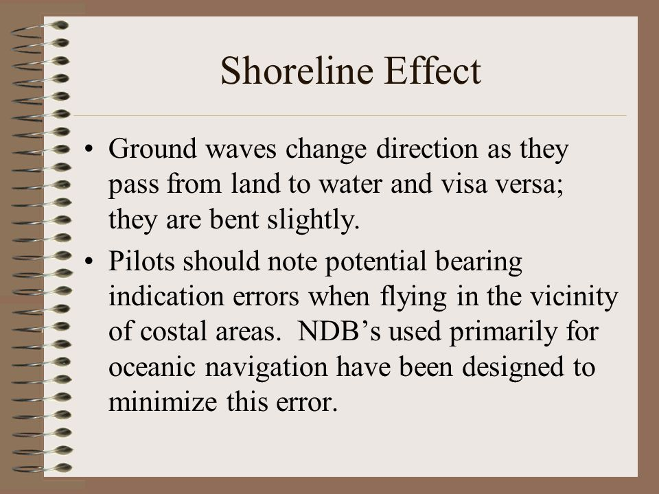 Shoreline Effect Ground waves change direction as they pass from land to water and visa versa; they are bent slightly.
