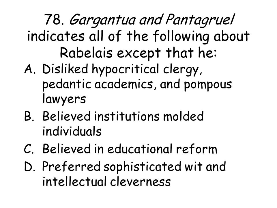 78. Gargantua and Pantagruel indicates all of the following about Rabelais except that he: