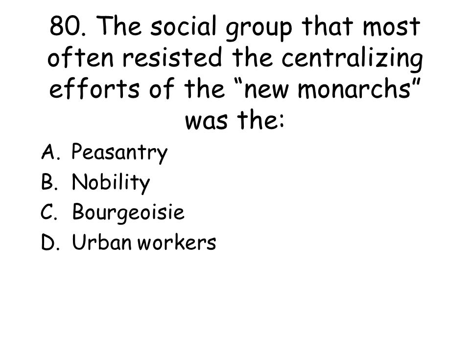 80. The social group that most often resisted the centralizing efforts of the new monarchs was the: