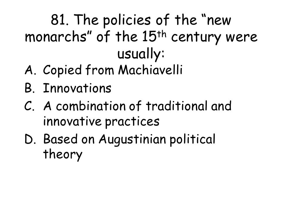 81. The policies of the new monarchs of the 15th century were usually: