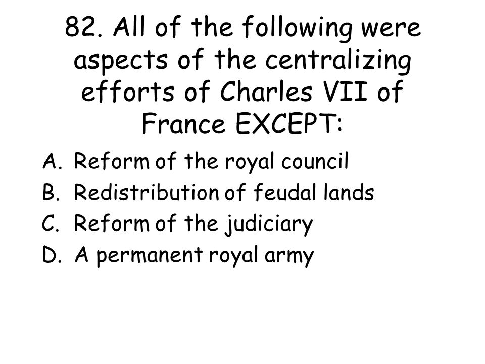 82. All of the following were aspects of the centralizing efforts of Charles VII of France EXCEPT: