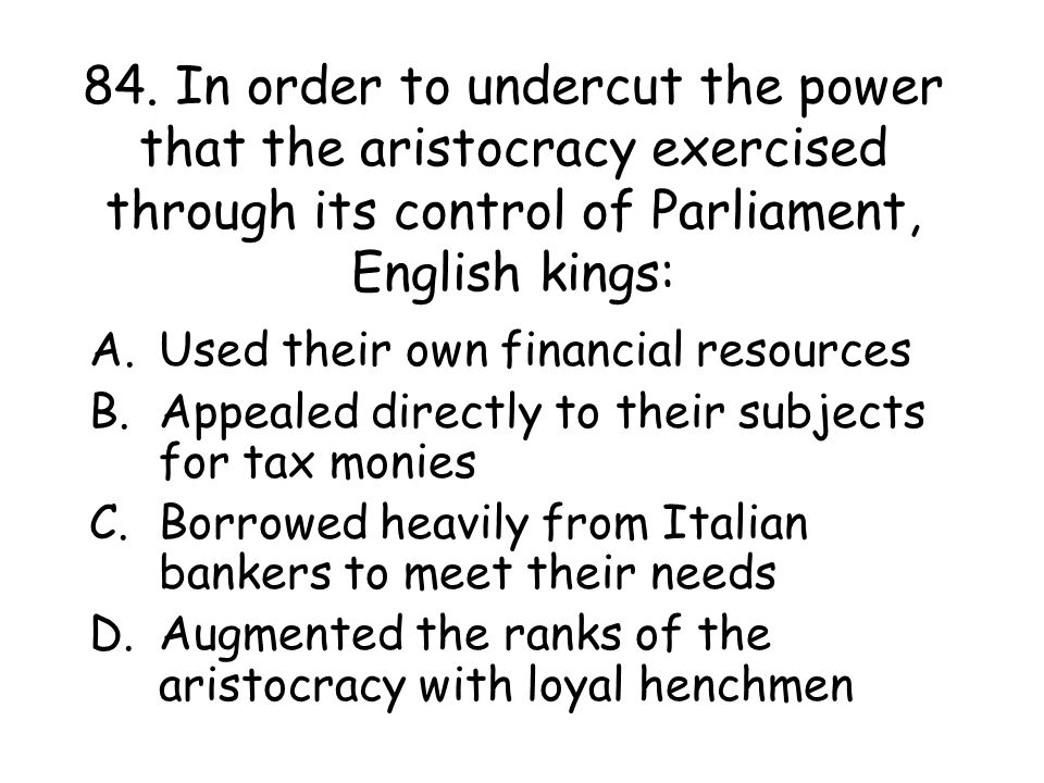 84. In order to undercut the power that the aristocracy exercised through its control of Parliament, English kings: