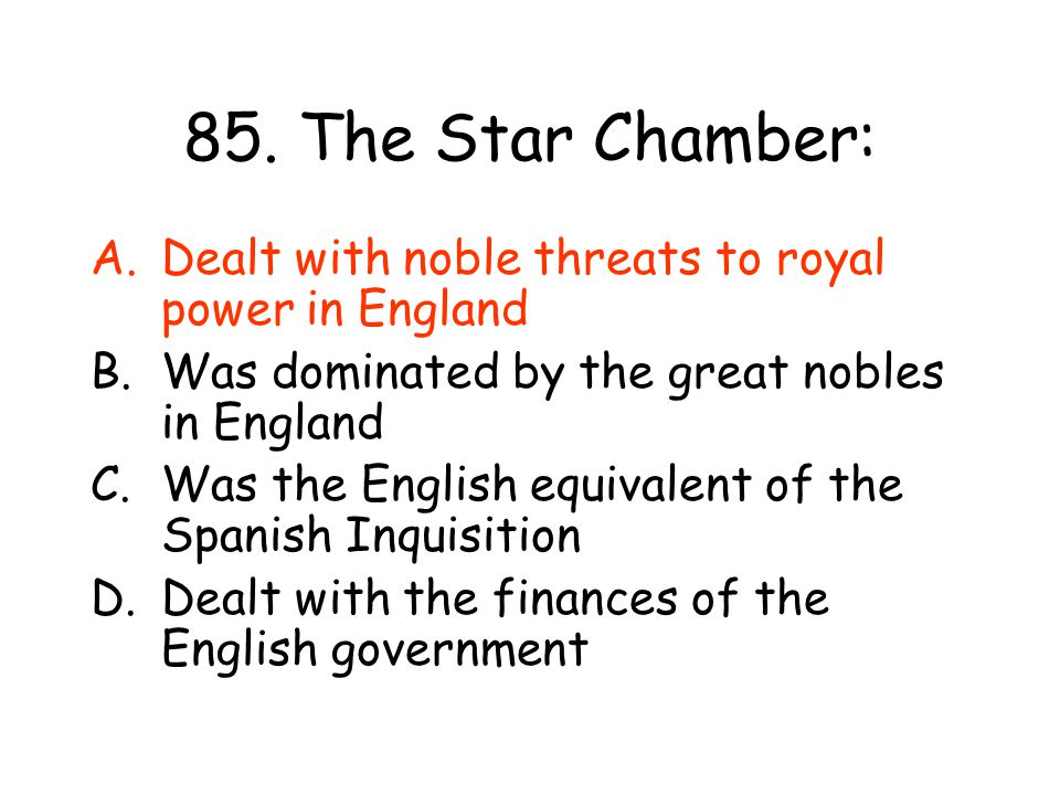 85. The Star Chamber: Dealt with noble threats to royal power in England. Was dominated by the great nobles in England.
