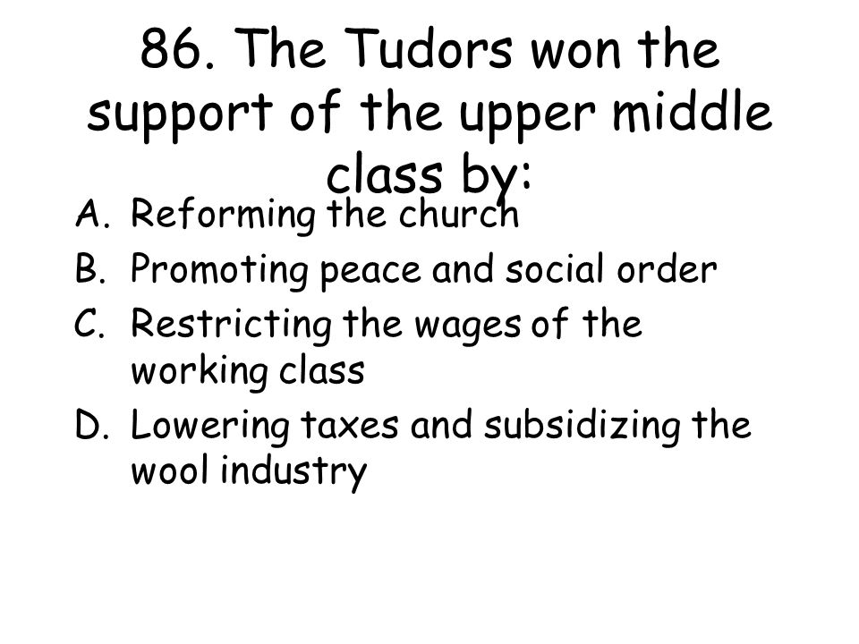 86. The Tudors won the support of the upper middle class by: