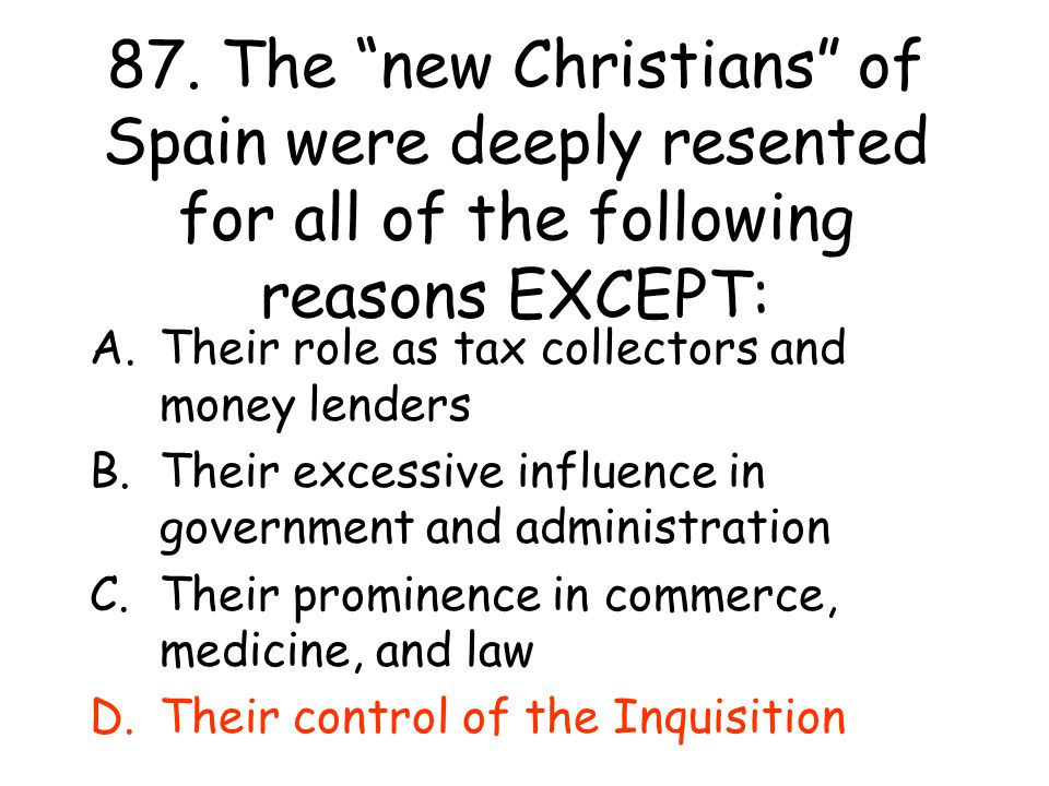 87. The new Christians of Spain were deeply resented for all of the following reasons EXCEPT: