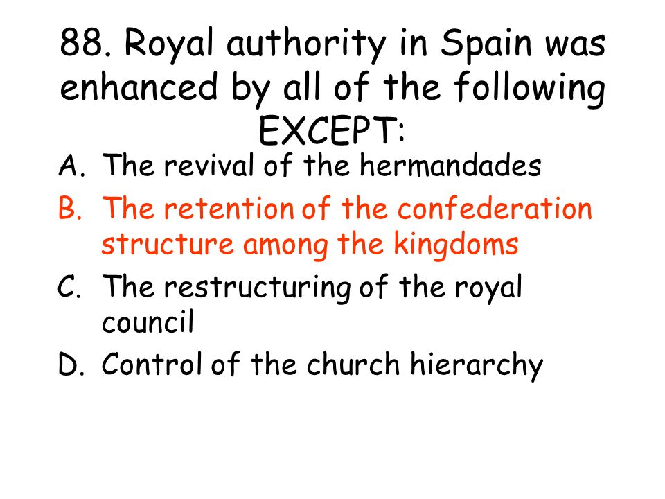 88. Royal authority in Spain was enhanced by all of the following EXCEPT: