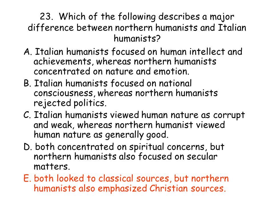 23. Which of the following describes a major difference between northern humanists and Italian humanists