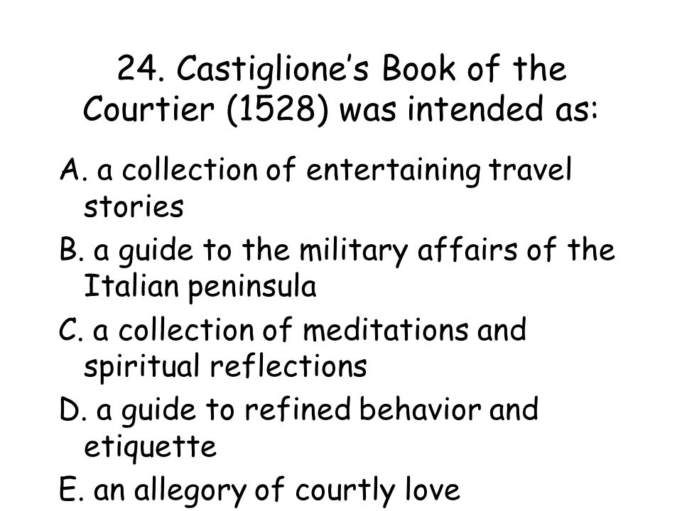 24. Castiglione's Book of the Courtier (1528) was intended as: