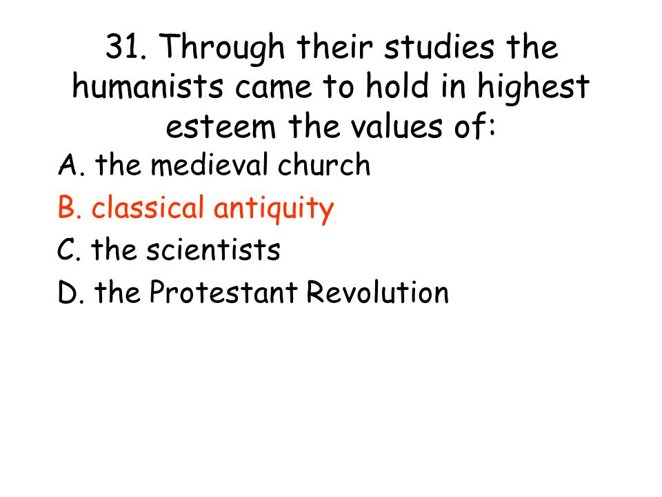 31. Through their studies the humanists came to hold in highest esteem the values of: