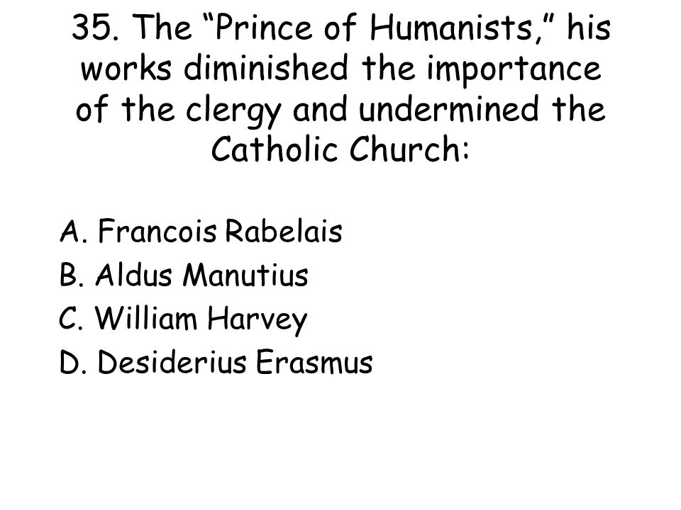 35. The Prince of Humanists, his works diminished the importance of the clergy and undermined the Catholic Church: