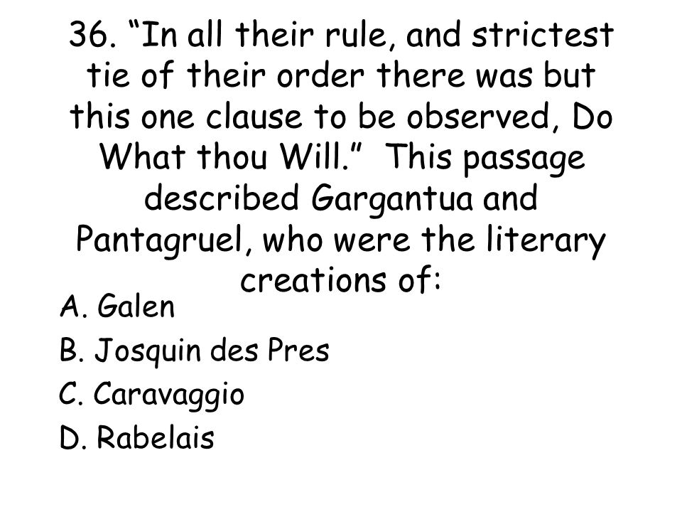 36. In all their rule, and strictest tie of their order there was but this one clause to be observed, Do What thou Will. This passage described Gargantua and Pantagruel, who were the literary creations of: