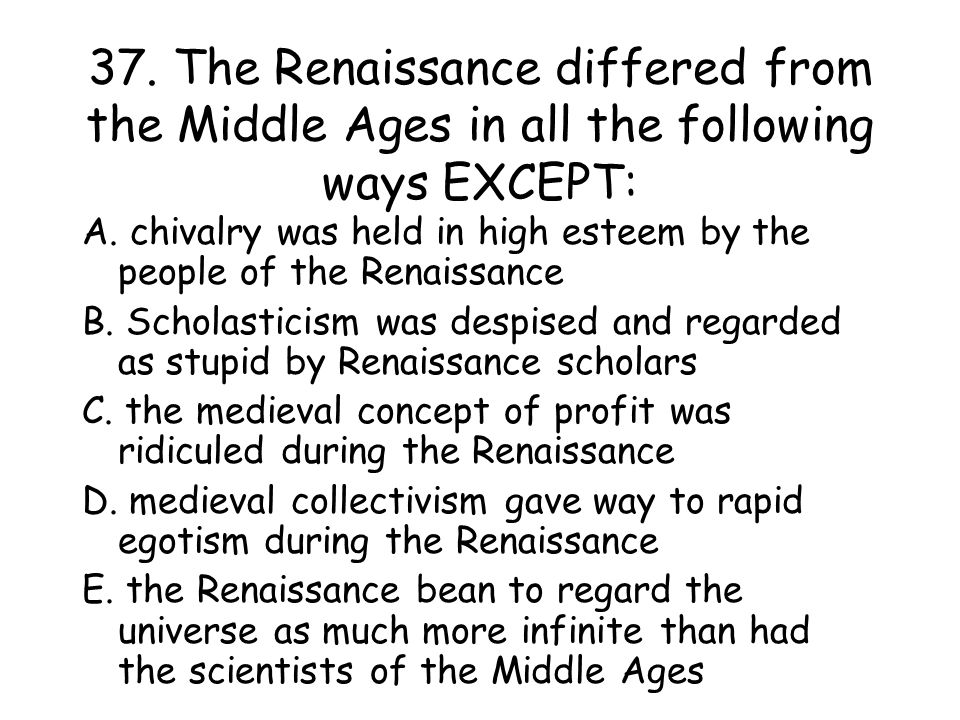 37. The Renaissance differed from the Middle Ages in all the following ways EXCEPT: