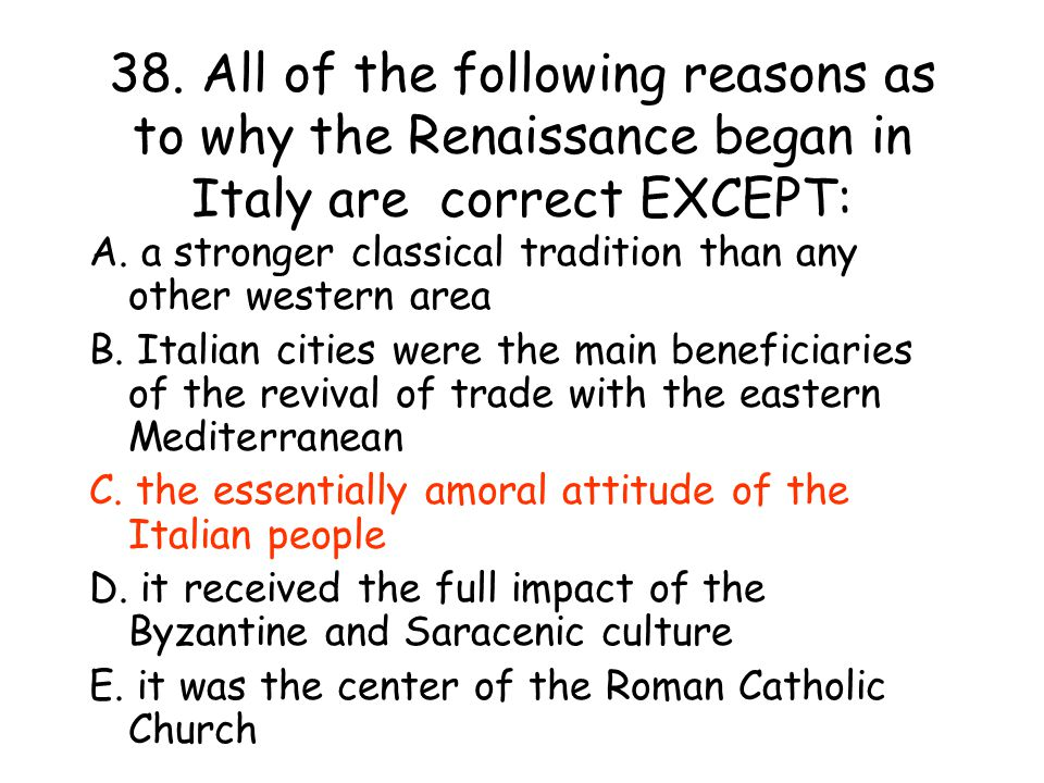 38. All of the following reasons as to why the Renaissance began in Italy are correct EXCEPT: