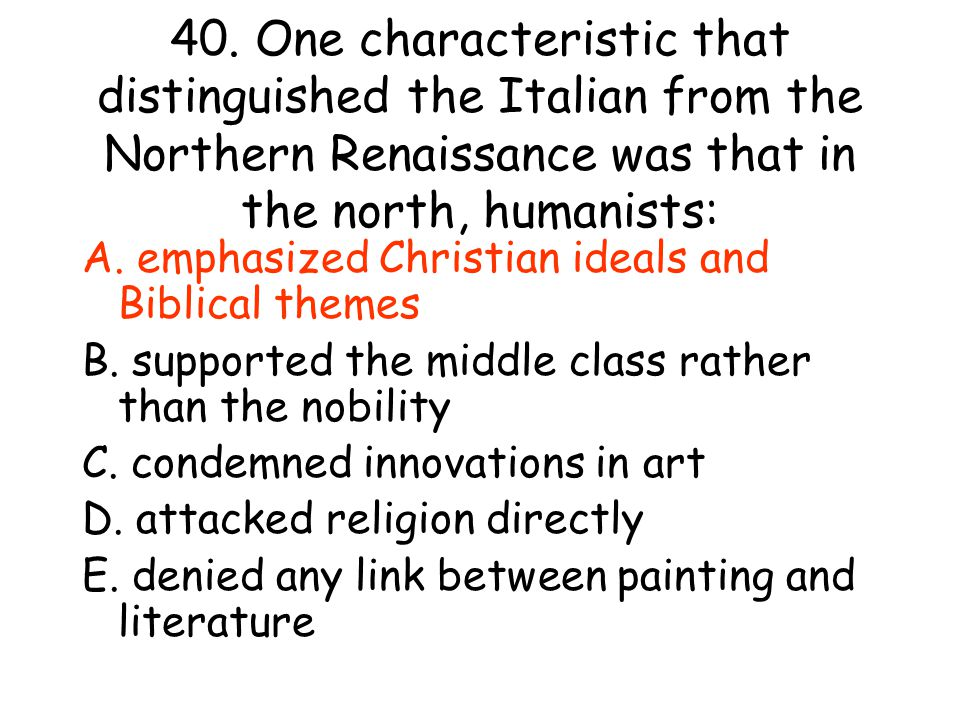 40. One characteristic that distinguished the Italian from the Northern Renaissance was that in the north, humanists: