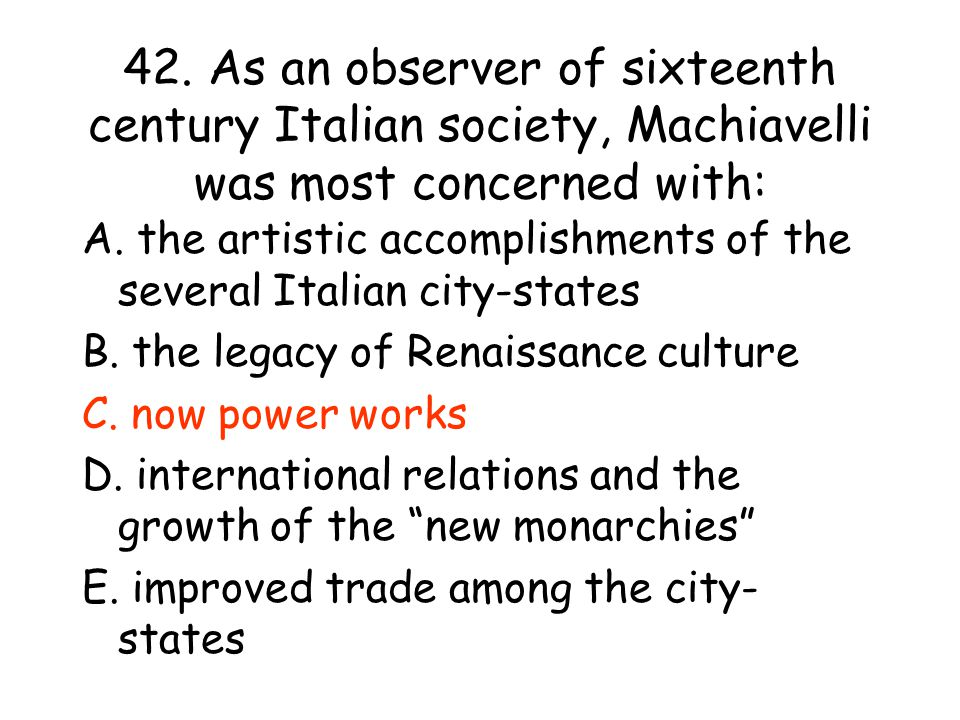 42. As an observer of sixteenth century Italian society, Machiavelli was most concerned with: