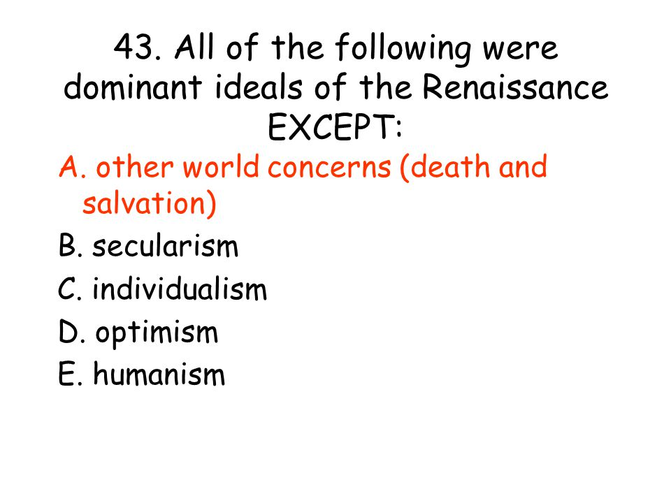 43. All of the following were dominant ideals of the Renaissance EXCEPT:
