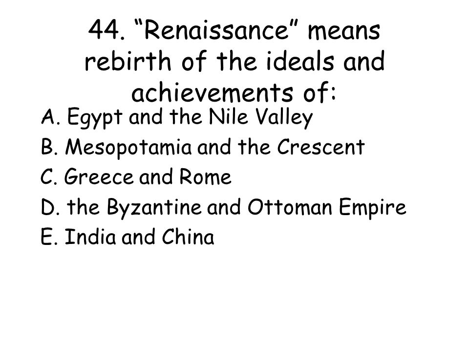 44. Renaissance means rebirth of the ideals and achievements of: