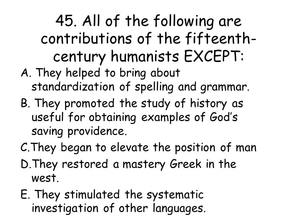 45. All of the following are contributions of the fifteenth-century humanists EXCEPT: