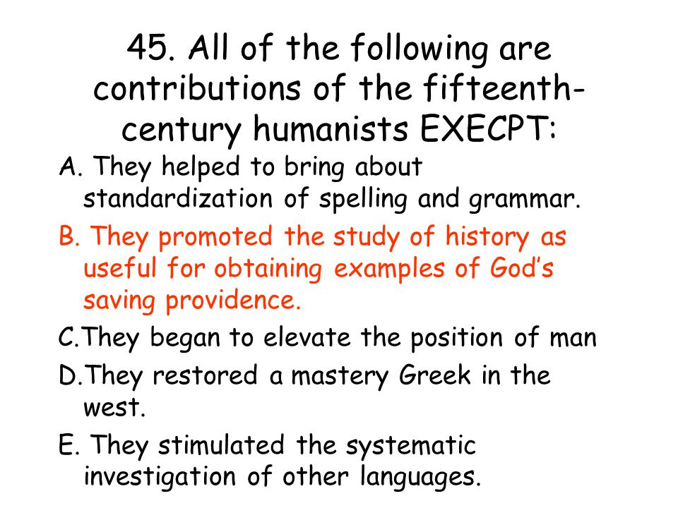45. All of the following are contributions of the fifteenth-century humanists EXECPT: