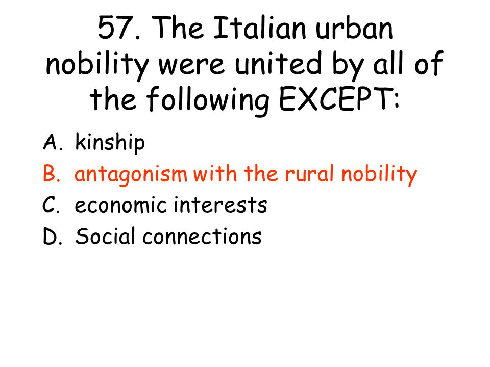 57. The Italian urban nobility were united by all of the following EXCEPT: