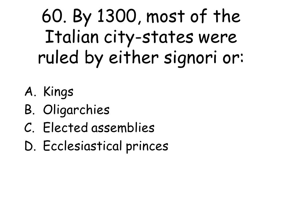 60. By 1300, most of the Italian city-states were ruled by either signori or: