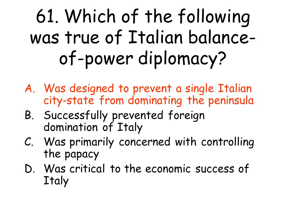 61. Which of the following was true of Italian balance-of-power diplomacy