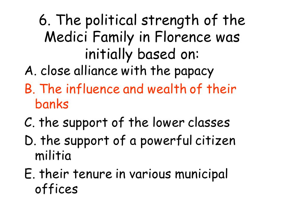 6. The political strength of the Medici Family in Florence was initially based on: