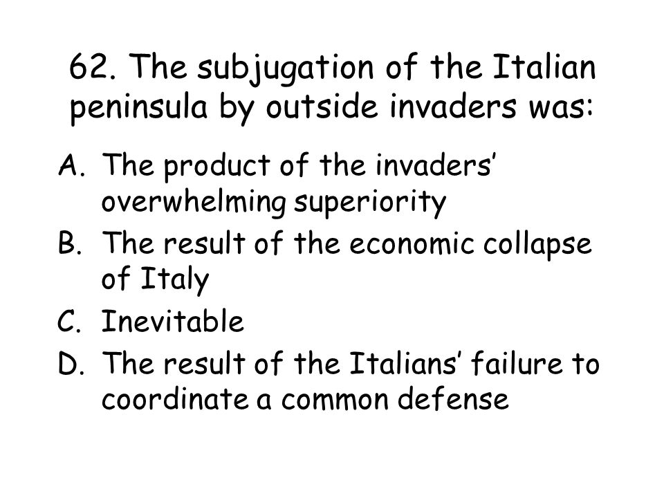 62. The subjugation of the Italian peninsula by outside invaders was: