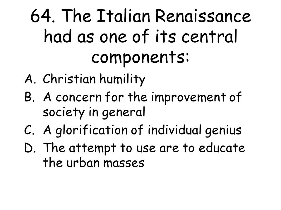 64. The Italian Renaissance had as one of its central components: