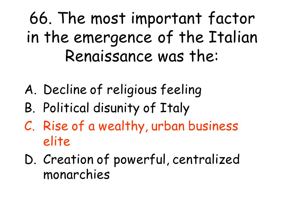 66. The most important factor in the emergence of the Italian Renaissance was the: